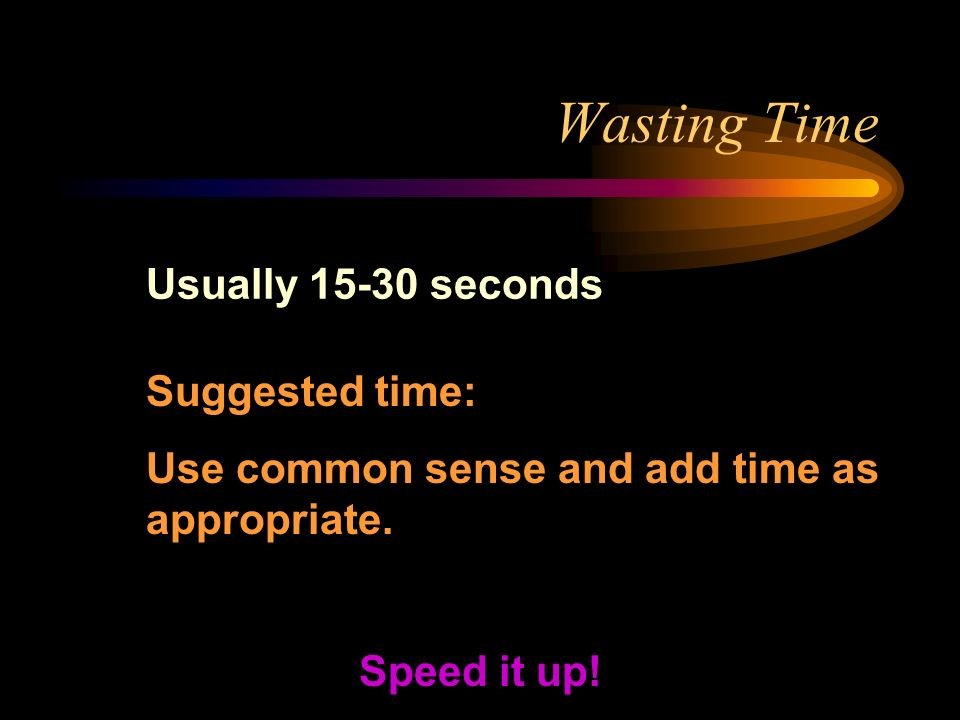 Wasting Time Usually 15-30 seconds Speed it up! Suggested time: Use common sense and add time as appropriate.