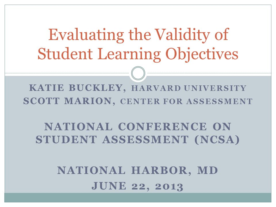 KATIE BUCKLEY, HARVARD UNIVERSITY SCOTT MARION, CENTER FOR ASSESSMENT NATIONAL CONFERENCE ON STUDENT ASSESSMENT (NCSA) NATIONAL HARBOR, MD JUNE 22, 2013 Evaluating the Validity of Student Learning Objectives