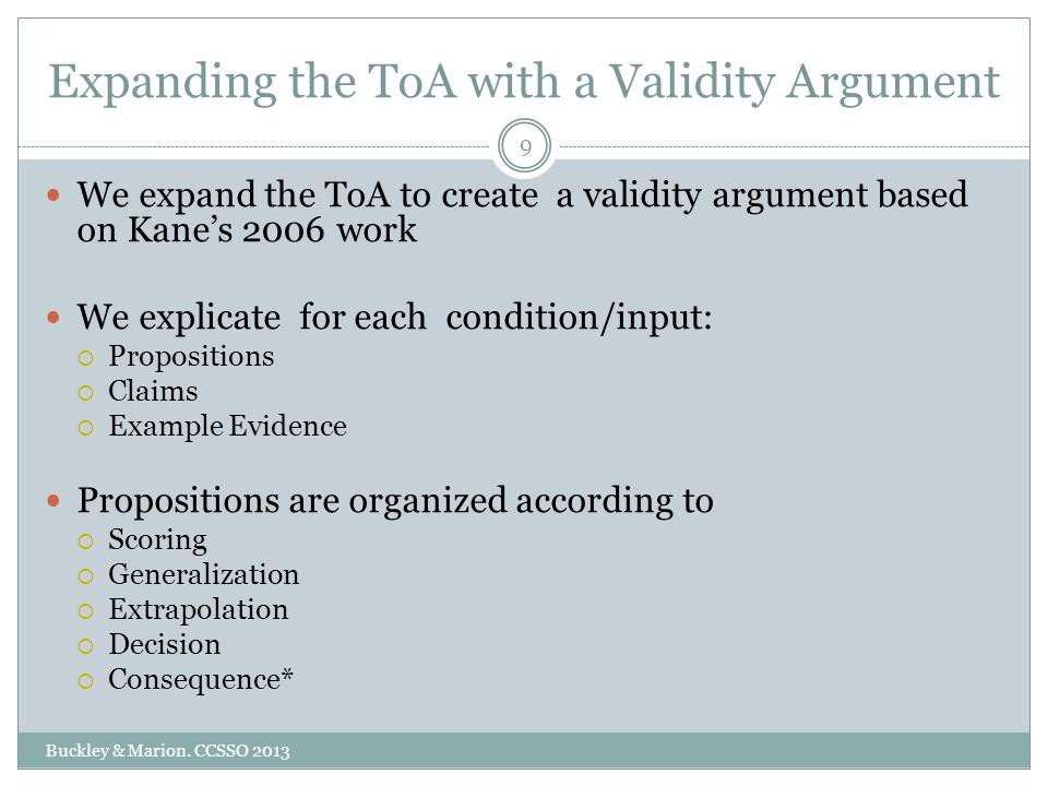 Expanding the ToA with a Validity Argument We expand the ToA to create a validity argument based on Kanes 2006 work We explicate for each condition/input: Propositions Claims Example Evidence Propositions are organized according to Scoring Generalization Extrapolation Decision Consequence* 9 Buckley & Marion.