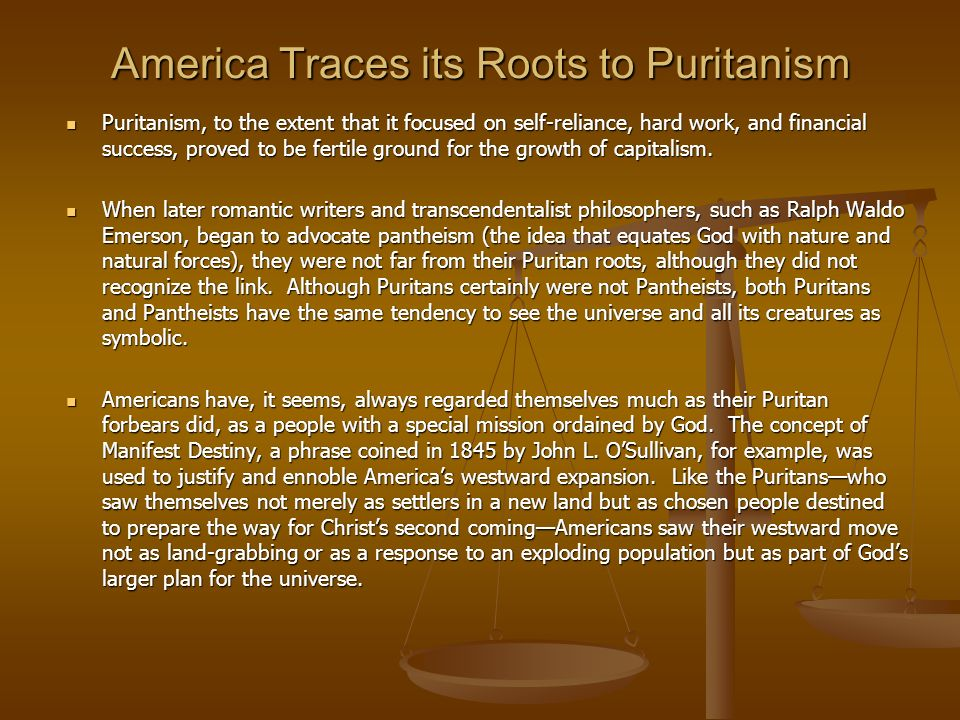 America Traces its Roots to Puritanism Puritanism, to the extent that it focused on self-reliance, hard work, and financial success, proved to be fert