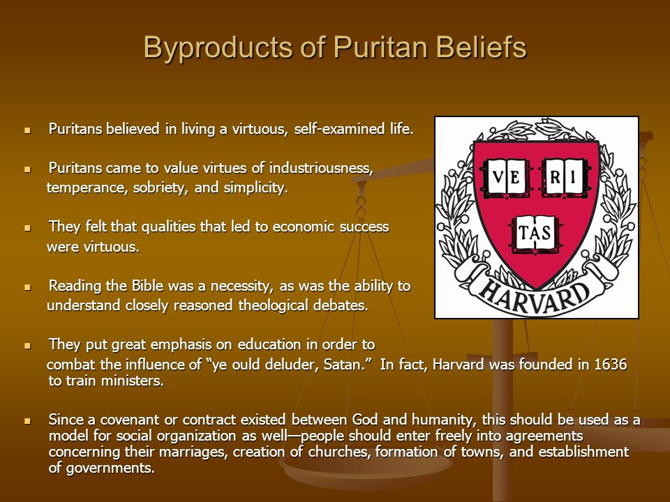 Byproducts of Puritan Beliefs Puritans believed in living a virtuous, self-examined life. Puritans believed in living a virtuous, self-examined life.