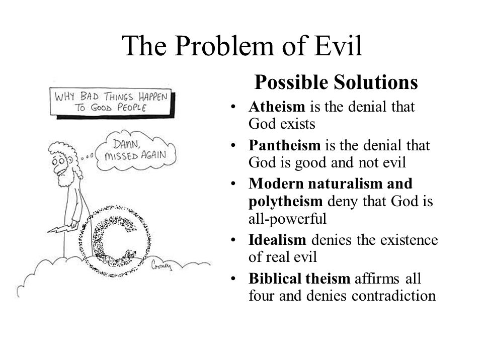 The Problem of Evil Possible Solutions Atheism is the denial that God exists Pantheism is the denial that God is good and not evil Modern naturalism and polytheism deny that God is all-powerful Idealism denies the existence of real evil Biblical theism affirms all four and denies contradiction