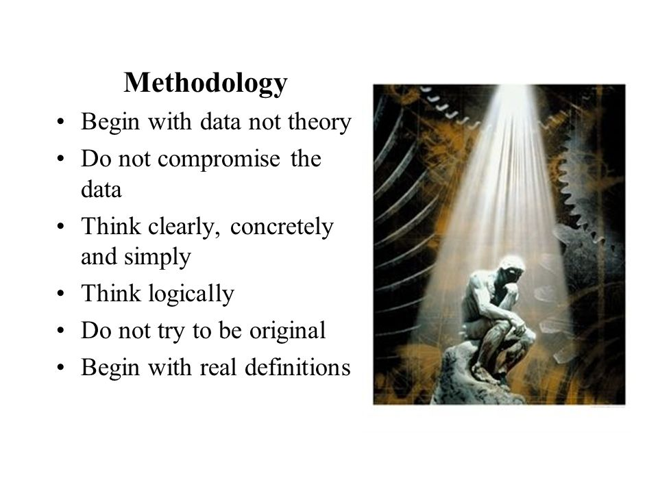 Methodology Begin with data not theory Do not compromise the data Think clearly, concretely and simply Think logically Do not try to be original Begin with real definitions