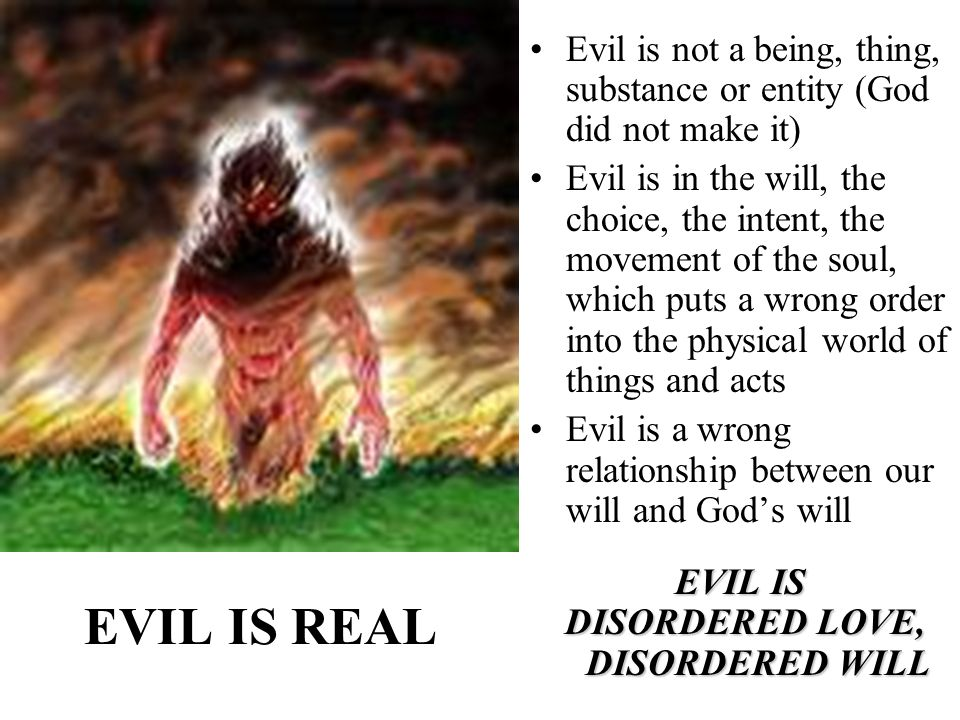 EVIL IS REAL Evil is not a being, thing, substance or entity (God did not make it) Evil is in the will, the choice, the intent, the movement of the soul, which puts a wrong order into the physical world of things and acts Evil is a wrong relationship between our will and Gods will EVIL IS DISORDERED LOVE, DISORDERED WILL DISORDERED LOVE, DISORDERED WILL