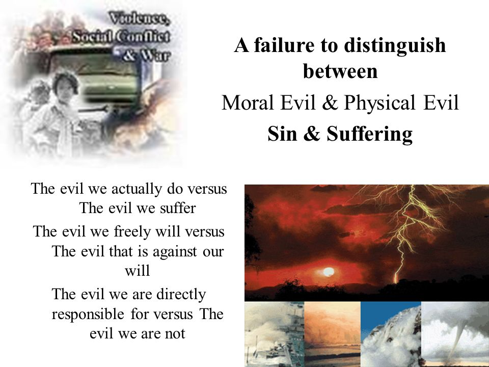 The evil we actually do versus The evil we suffer The evil we freely will versus The evil that is against our will The evil we are directly responsible for versus The evil we are not A failure to distinguish between Moral Evil & Physical Evil Sin & Suffering