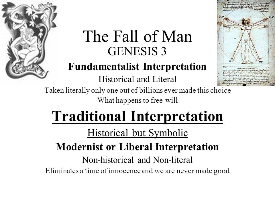 The Fall of Man GENESIS 3 Fundamentalist Interpretation Historical and Literal Taken literally only one out of billions ever made this choice What happens to free-will Traditional Interpretation Historical but Symbolic Modernist or Liberal Interpretation Non-historical and Non-literal Eliminates a time of innocence and we are never made good