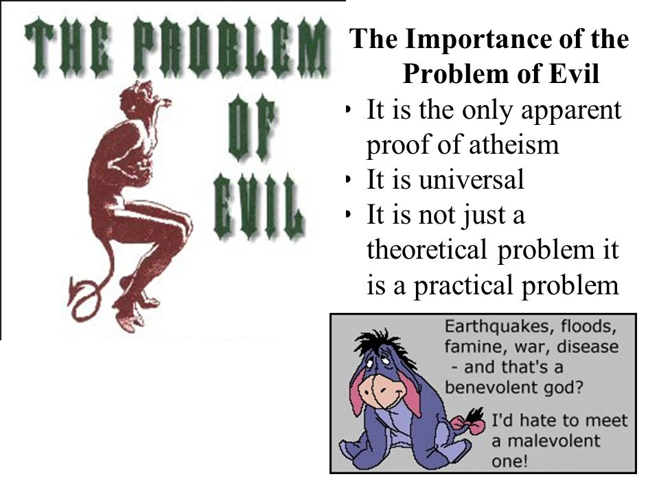 The Importance of the Problem of Evil It is the only apparent proof of atheism It is universal It is not just a theoretical problem it is a practical problem