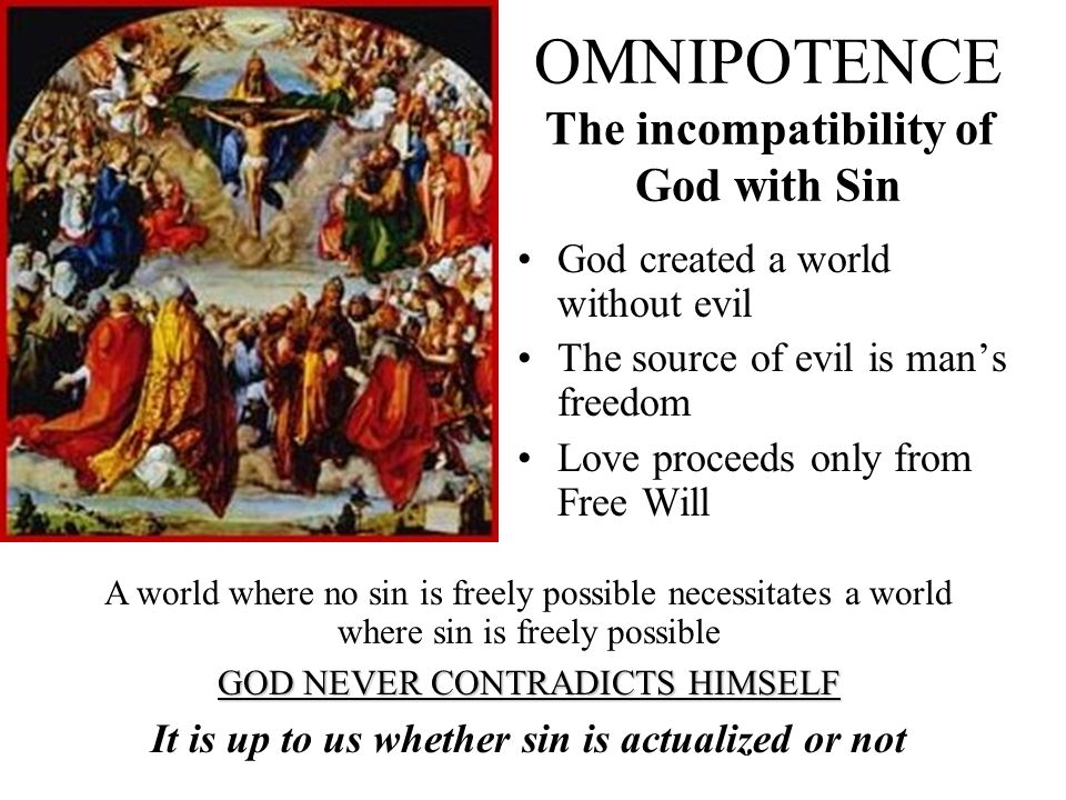 OMNIPOTENCE The incompatibility of God with Sin God created a world without evil The source of evil is mans freedom Love proceeds only from Free Will A world where no sin is freely possible necessitates a world where sin is freely possible GOD NEVER CONTRADICTS HIMSELF It is up to us whether sin is actualized or not