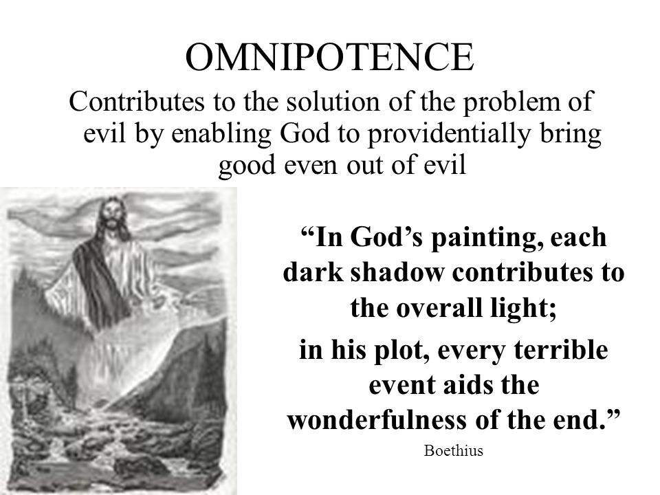 OMNIPOTENCE Contributes to the solution of the problem of evil by enabling God to providentially bring good even out of evil In Gods painting, each dark shadow contributes to the overall light; in his plot, every terrible event aids the wonderfulness of the end.