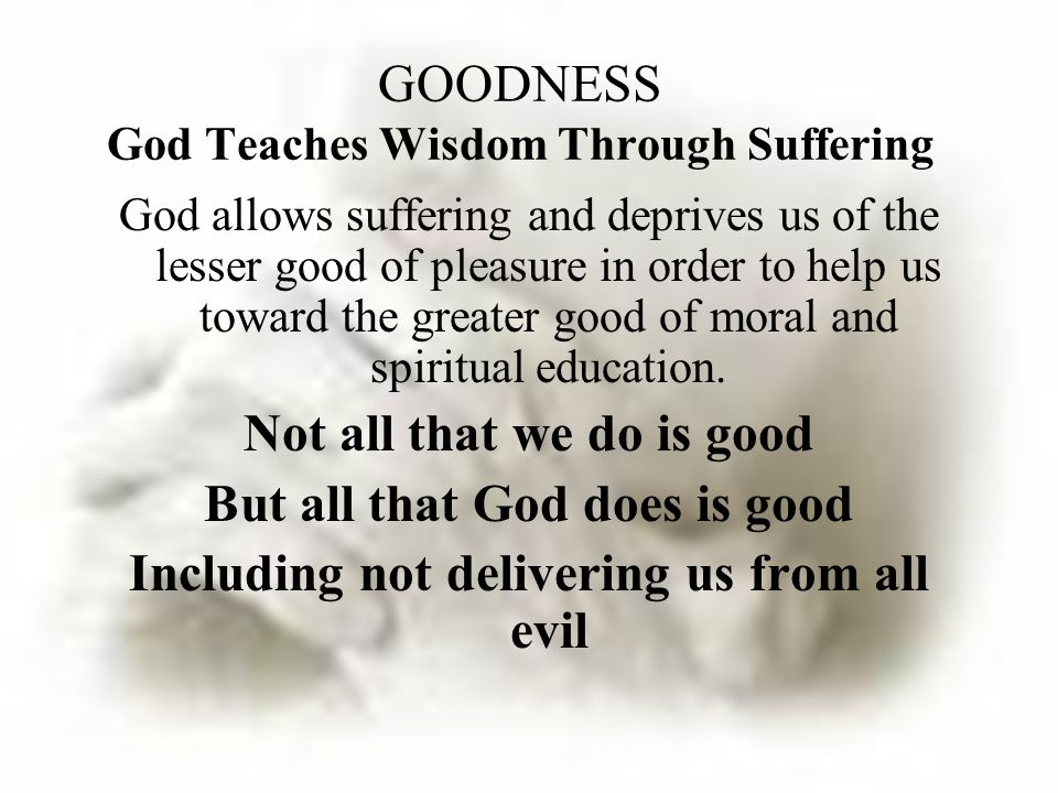 God allows suffering and deprives us of the lesser good of pleasure in order to help us toward the greater good of moral and spiritual education.