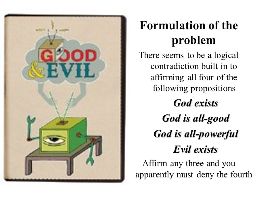 Formulation of the problem There seems to be a logical contradiction built in to affirming all four of the following propositions God exists God is all-good God is all-powerful Evil exists Affirm any three and you apparently must deny the fourth