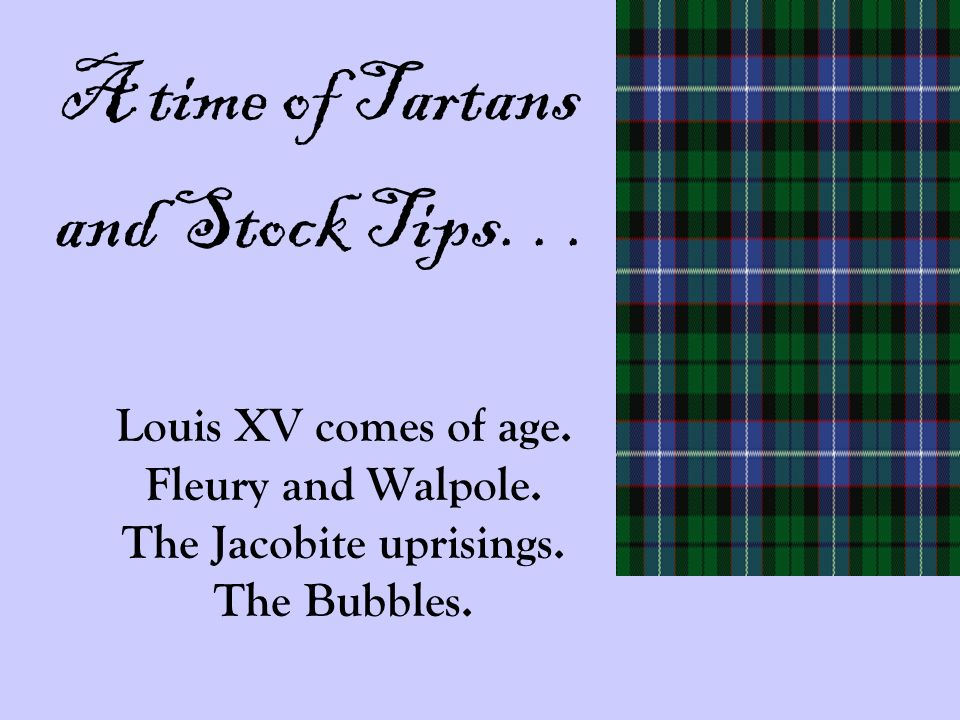 Louis XV comes of age. Fleury and Walpole. The Jacobite uprisings. The Bubbles. A time of Tartans and Stock Tips...