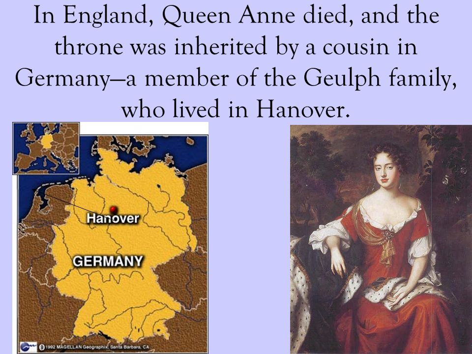In England, Queen Anne died, and the throne was inherited by a cousin in Germanya member of the Geulph family, who lived in Hanover.