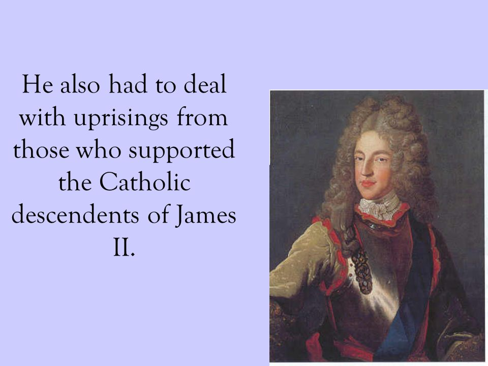 He also had to deal with uprisings from those who supported the Catholic descendents of James II.