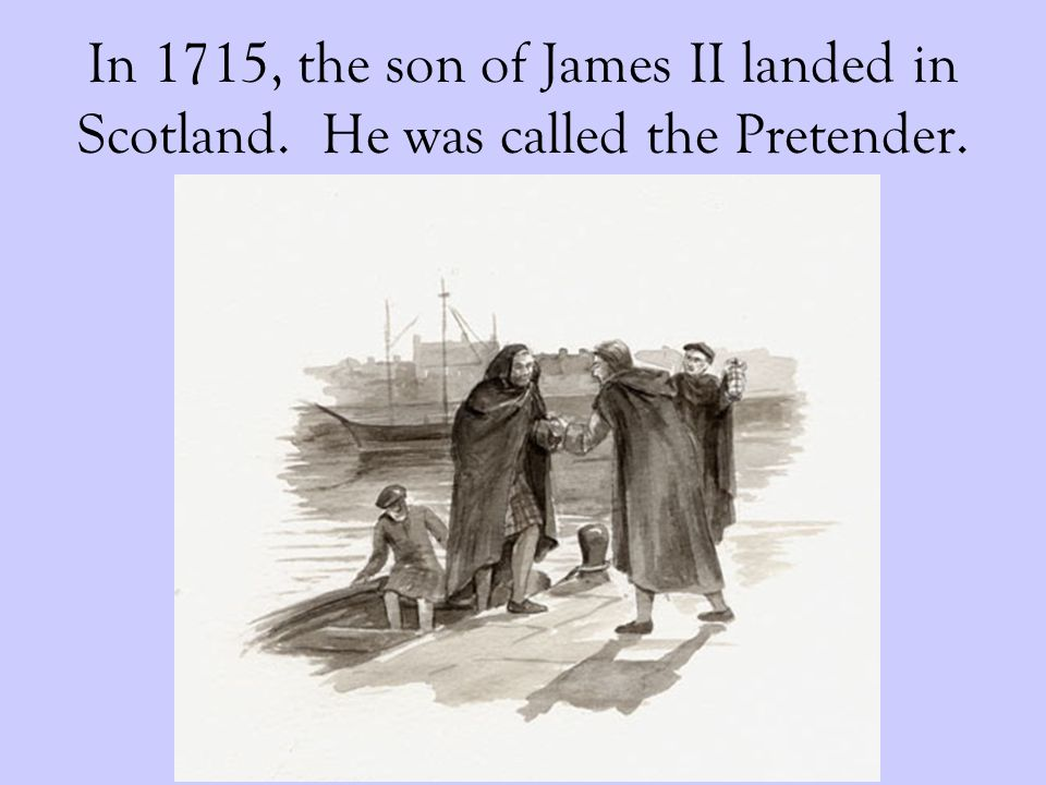 In 1715, the son of James II landed in Scotland. He was called the Pretender.