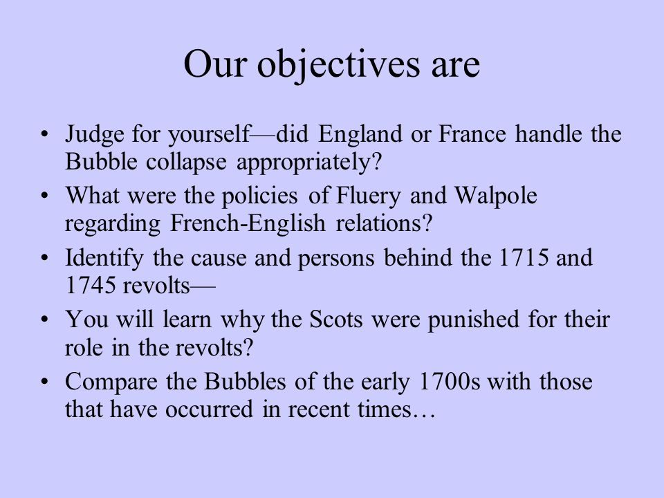 Our objectives are Judge for yourselfdid England or France handle the Bubble collapse appropriately.