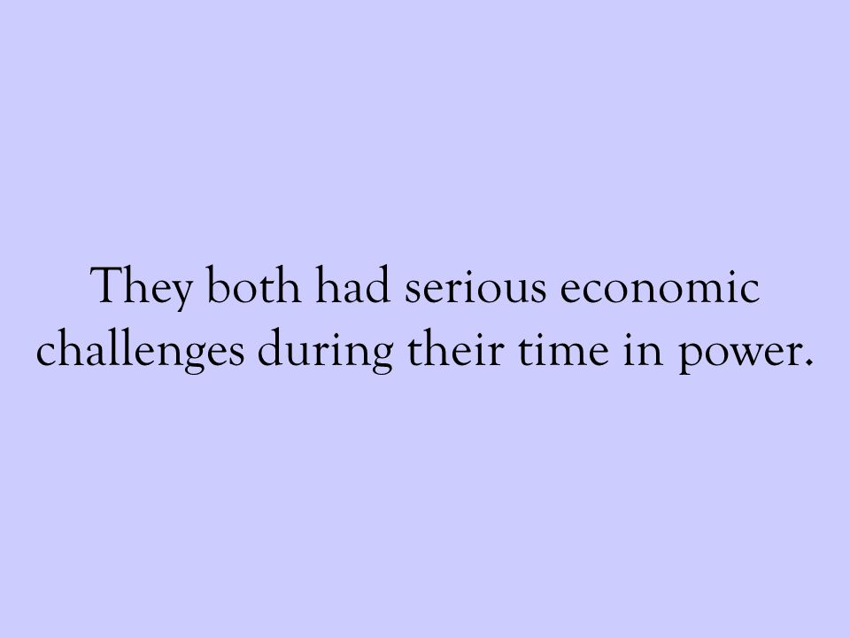 They both had serious economic challenges during their time in power.