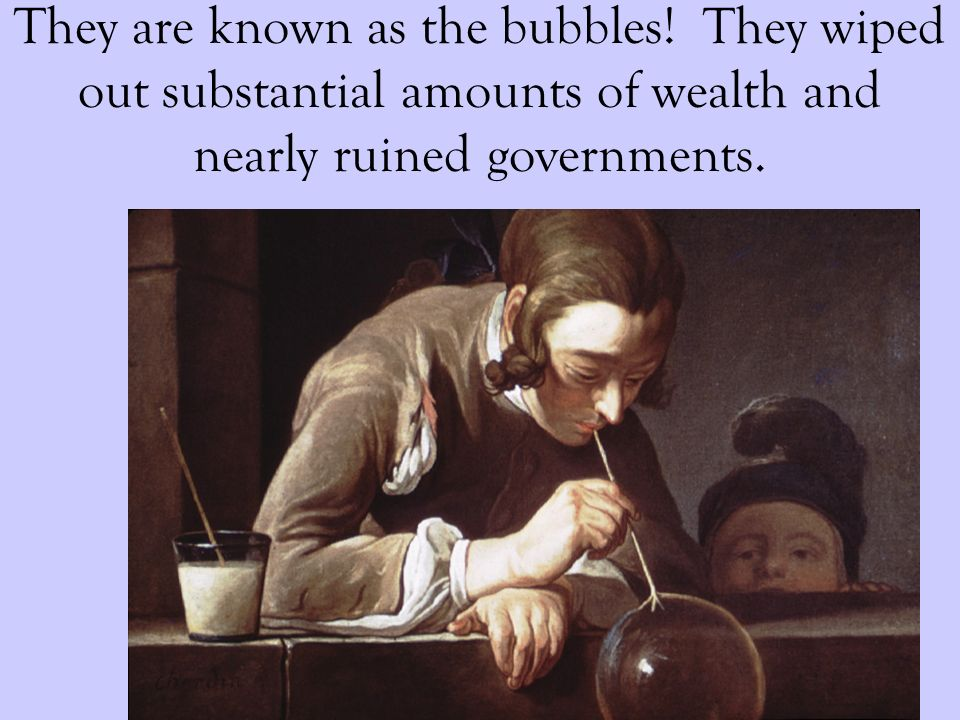 They are known as the bubbles! They wiped out substantial amounts of wealth and nearly ruined governments.