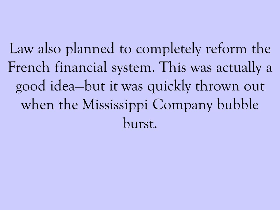 Law also planned to completely reform the French financial system. This was actually a good ideabut it was quickly thrown out when the Mississippi Com