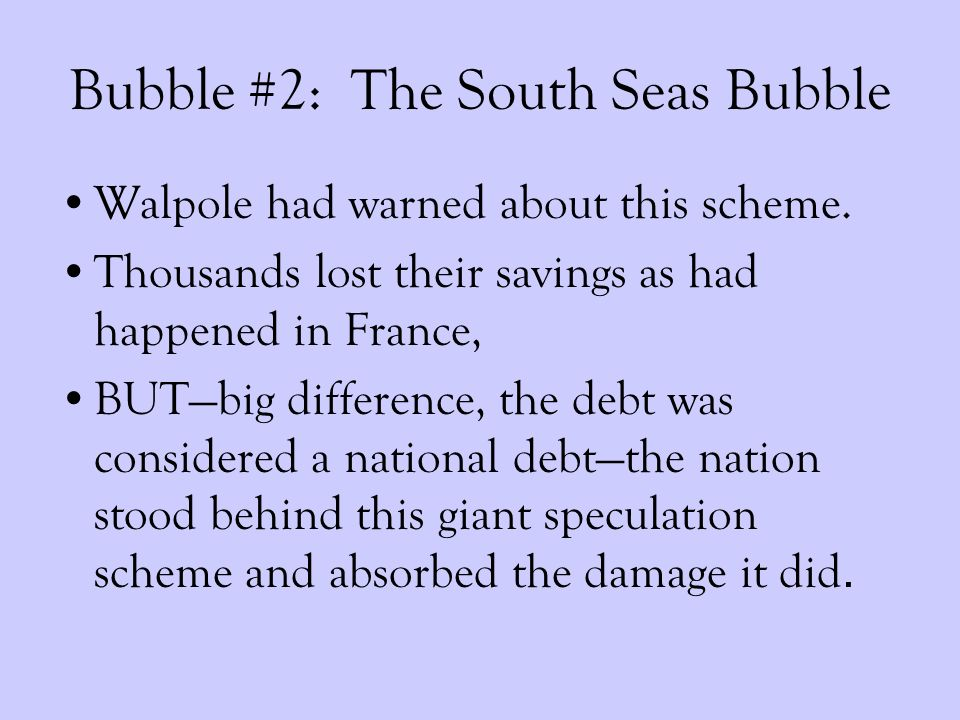 Bubble #2: The South Seas Bubble Walpole had warned about this scheme.
