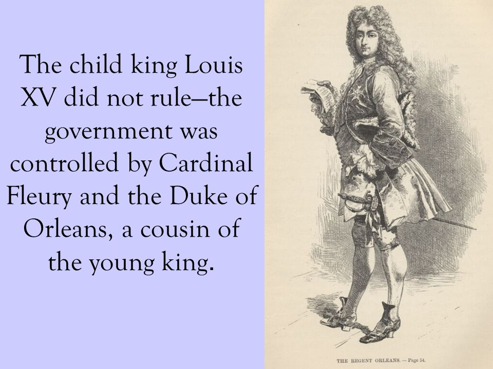 The child king Louis XV did not rulethe government was controlled by Cardinal Fleury and the Duke of Orleans, a cousin of the young king.