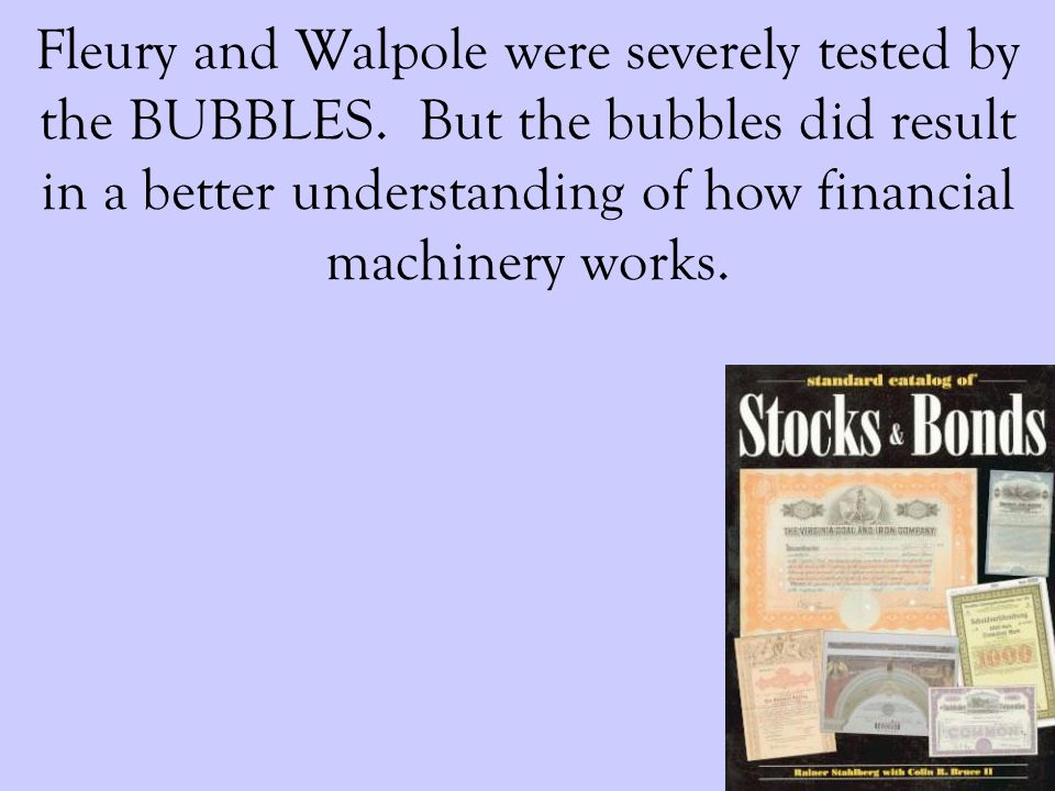 Fleury and Walpole were severely tested by the BUBBLES. But the bubbles did result in a better understanding of how financial machinery works.