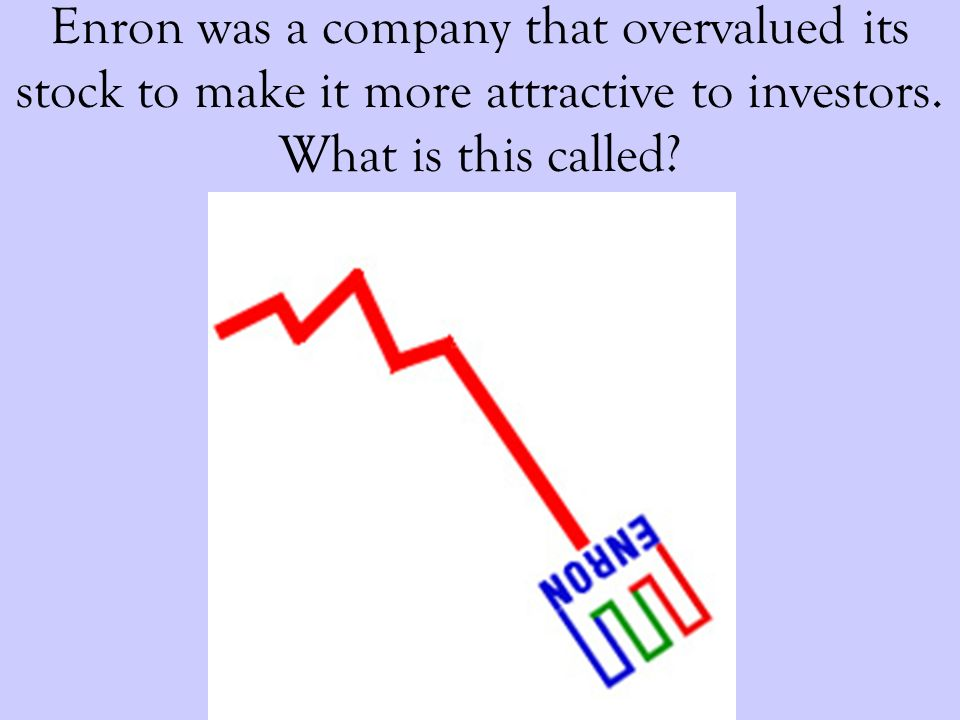 Enron was a company that overvalued its stock to make it more attractive to investors.