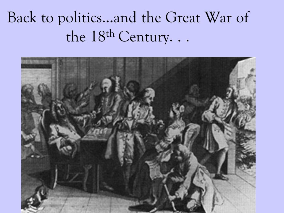 Back to politics…and the Great War of the 18 th Century...