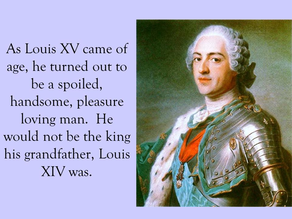 As Louis XV came of age, he turned out to be a spoiled, handsome, pleasure loving man. He would not be the king his grandfather, Louis XIV was.