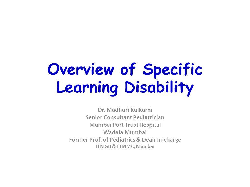 Overview of Specific Learning Disability Dr. Madhuri Kulkarni Senior Consultant Pediatrician Mumbai Port Trust Hospital Wadala Mumbai Former Prof. of