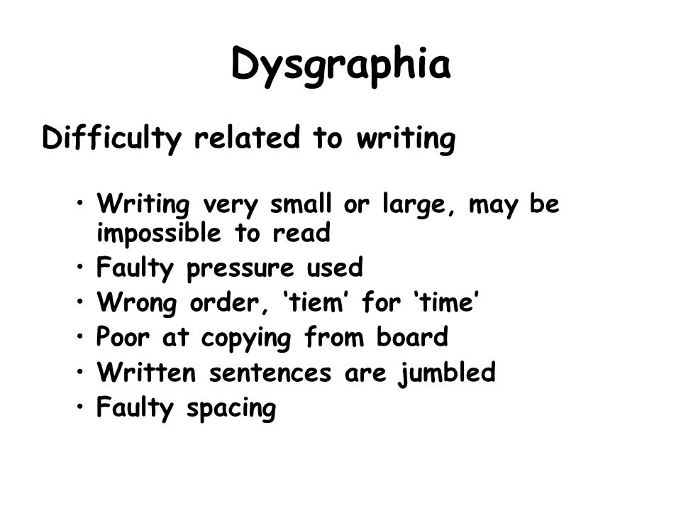 Dysgraphia Difficulty related to writing Writing very small or large, may be impossible to read Faulty pressure used Wrong order, tiem for time Poor a