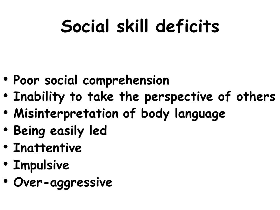 Social skill deficits Poor social comprehension Inability to take the perspective of others Misinterpretation of body language Being easily led Inatte