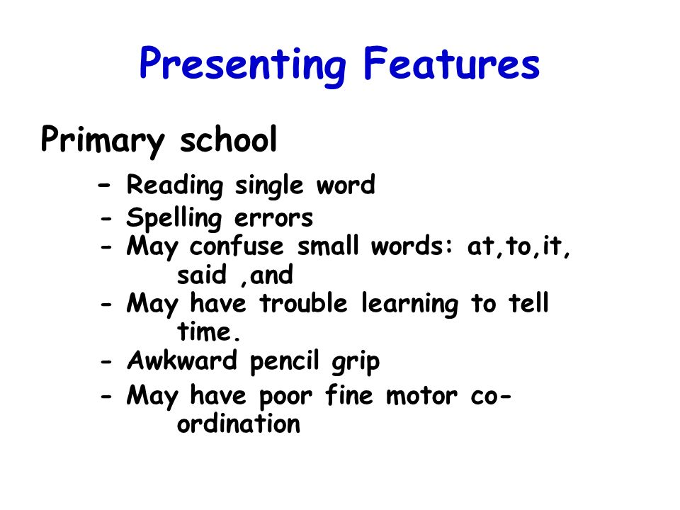 Presenting Features Primary school - Reading single word - Spelling errors - May confuse small words: at,to,it, said,and - May have trouble learning t