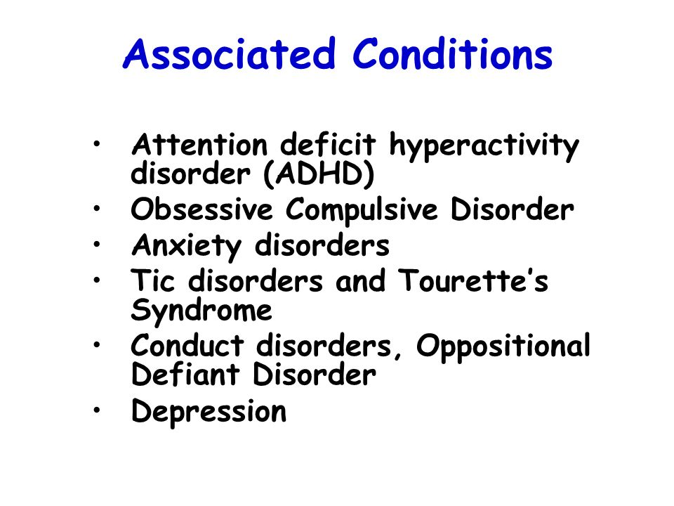 Associated Conditions Attention deficit hyperactivity disorder (ADHD) Obsessive Compulsive Disorder Anxiety disorders Tic disorders and Tourettes Synd