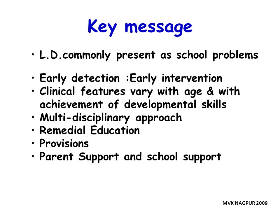 Key message L.D.commonly present as school problems Early detection :Early intervention Clinical features vary with age & with achievement of developm
