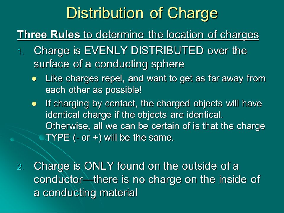 Distribution of Charge Three Rules to determine the location of charges 1. Charge is EVENLY DISTRIBUTED over the surface of a conducting sphere Like c
