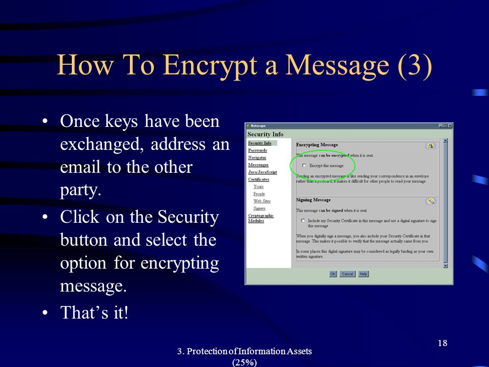 3. Protection of Information Assets (25%) 18 How To Encrypt a Message (3) Once keys have been exchanged, address an email to the other party. Click on