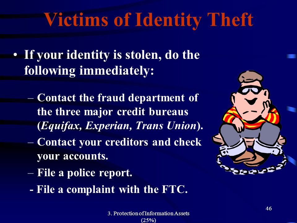 3. Protection of Information Assets (25%) 46 Victims of Identity Theft If your identity is stolen, do the following immediately: –Contact the fraud de