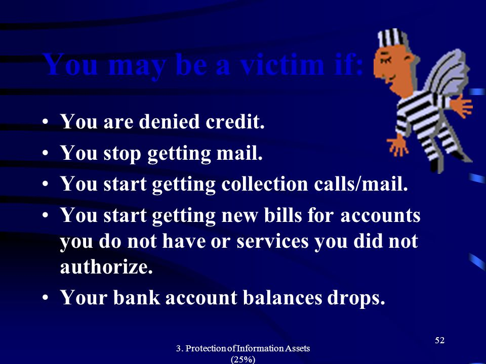 3. Protection of Information Assets (25%) 52 You may be a victim if: You are denied credit. You stop getting mail. You start getting collection calls/