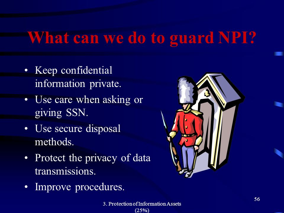 3. Protection of Information Assets (25%) 56 What can we do to guard NPI? Keep confidential information private. Use care when asking or giving SSN. U