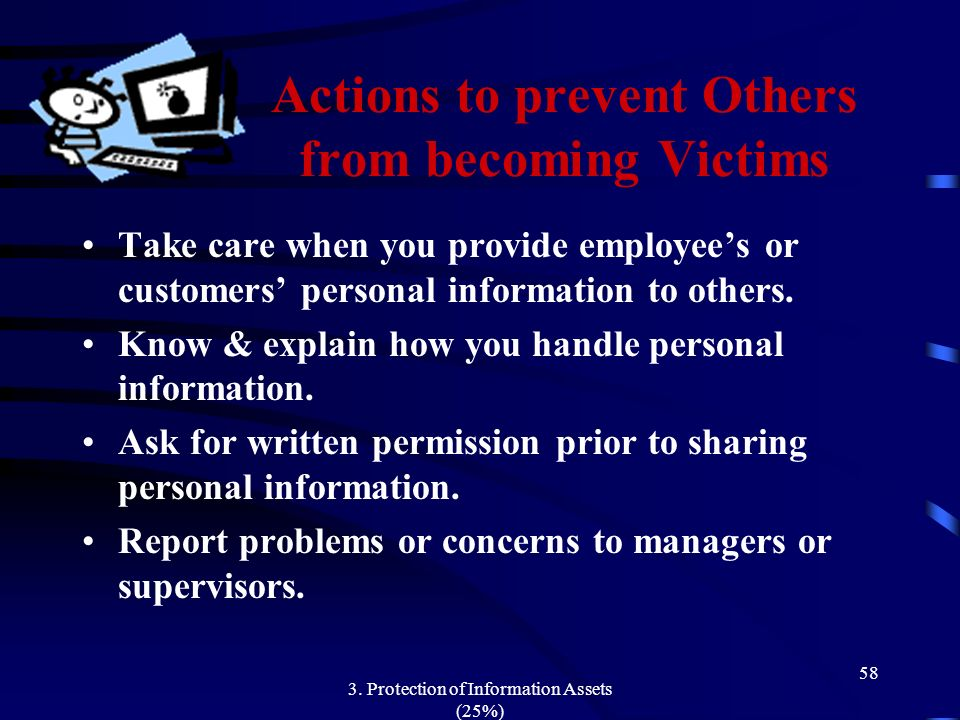3. Protection of Information Assets (25%) 58 Actions to prevent Others from becoming Victims Take care when you provide employees or customers persona