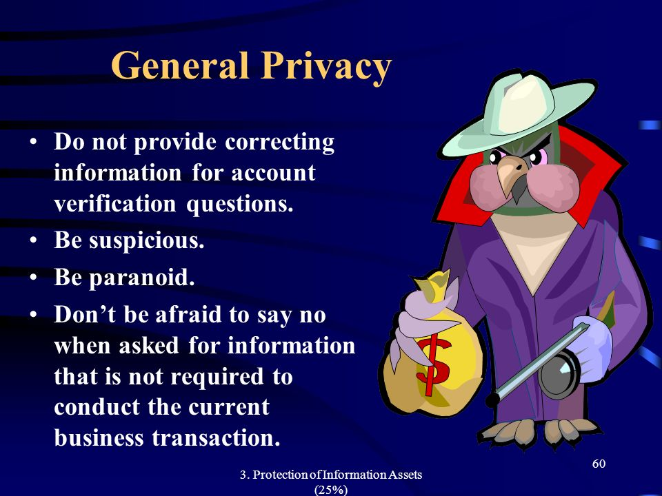 3. Protection of Information Assets (25%) 60 General Privacy Do not provide correcting information for account verification questions. Be suspicious.