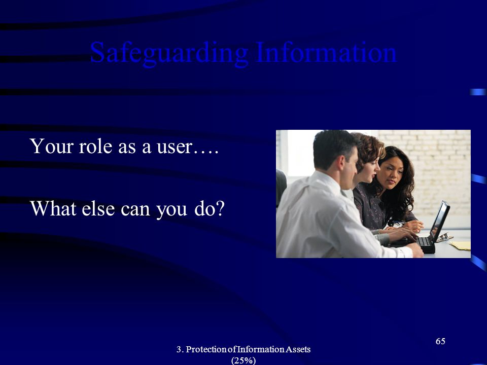 3. Protection of Information Assets (25%) 65 Safeguarding Information Your role as a user…. What else can you do?