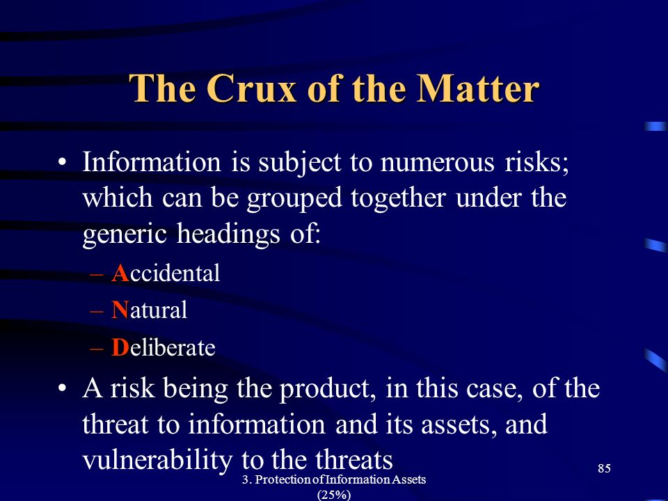 3. Protection of Information Assets (25%) 85 The Crux of the Matter Information is subject to numerous risks; which can be grouped together under the