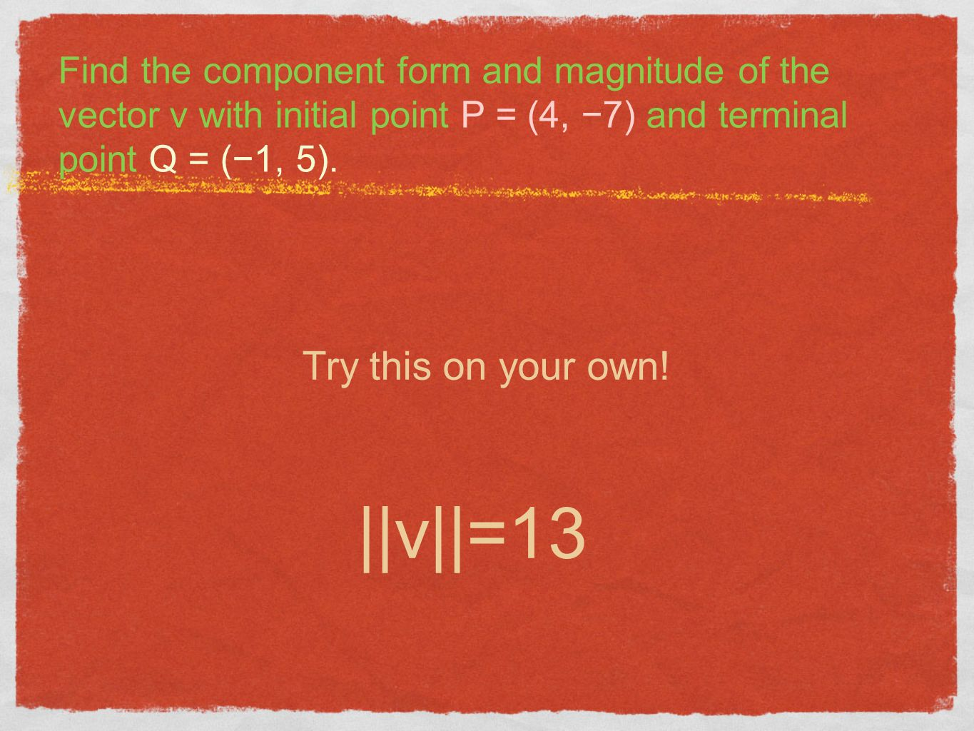 Find the component form and magnitude of the vector v with initial point P = (4, 7) and terminal point Q = (1, 5). Try this on your own! ||v||=13