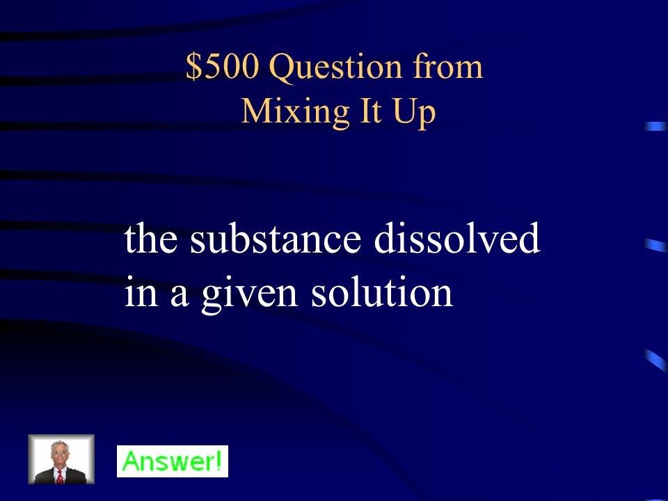 $400 Answer from Mixing It Up What is a solvent