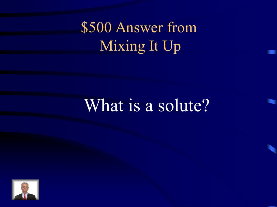 $500 Question from Mixing It Up the substance dissolved in a given solution