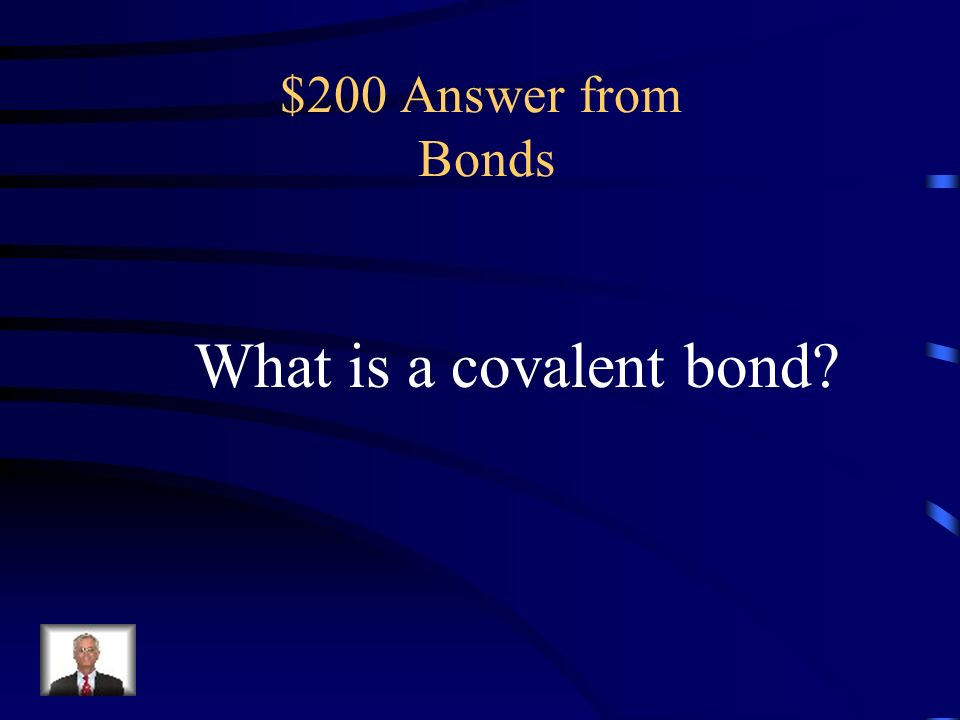 $200 Question from Bonds A chemical bond formed by the sharing of one or more electrons, especially pairs of electrons, between atoms