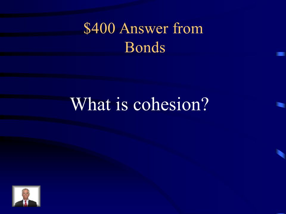 $400 Question from Bonds the molecular force between particles within a body or substance that acts to unite them
