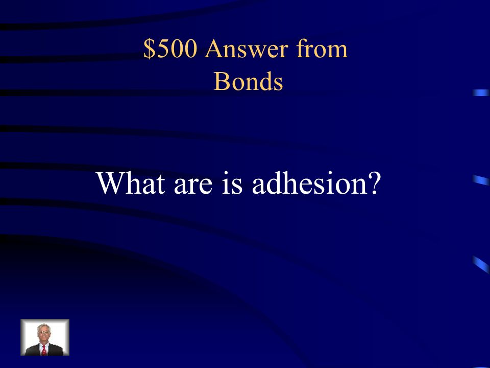 $500 Question from Bonds the molecular force of attraction in the area of contact between unlike bodies that acts to hold them together